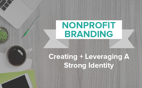 Nonprofit Branding - Creating and Leveraging a Strong Identify